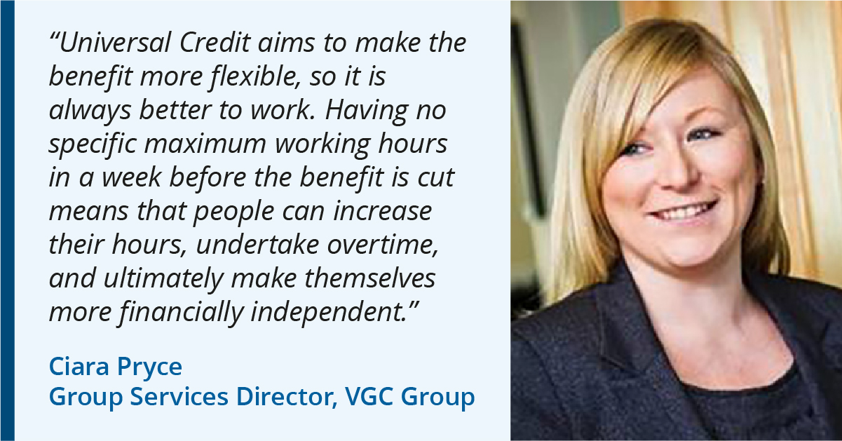 "Photo of Ciara Pryce of VGC Group. Quote: ""Universal Credit aims to make the benefit more flexible, so it is always better to work. Having no specific maximum working hours in a week before the benefit is cut means that people can increase their hours, undertake overtime, and ultimately make themselves more financially independent."""